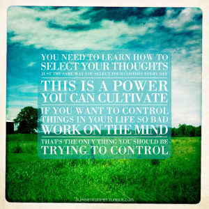 ... control things in your life so bad, work on the mind. That's the