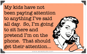 My kids have not been paying attention to anything I've said all day ...