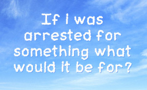 If i was arrested for something what would it be for?