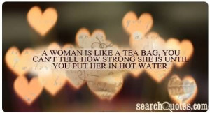 woman is like a tea bag, you can not tell how strong she is until ...