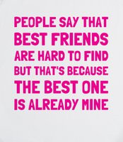 ... Friends Are Hard To Find - That's because the best one is already mine
