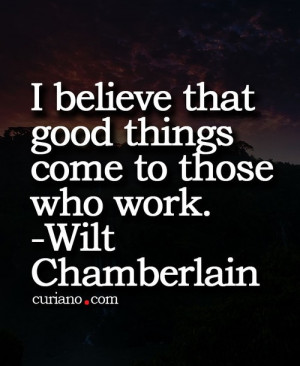 believe that good things come to those who work.