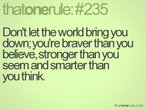 Don't let the world bring you down; you're braver than you believe ...