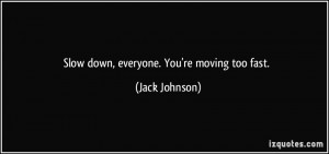 Slow down, everyone. You're moving too fast. - Jack Johnson