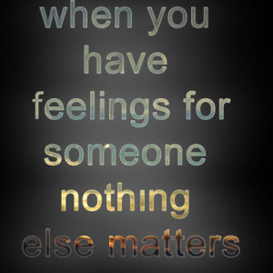 When you have feelings for someone nothing else matters.