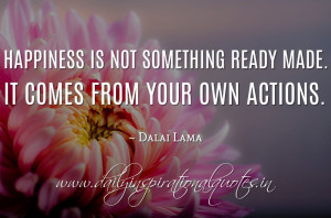 ... not something ready made. It comes from your own actions. ~ Dalai Lama