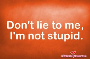 Don't lie to me, I'm not stupid.