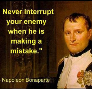 ... interrupt your enemy when he is making a mistake - Napoleon Bonaparte