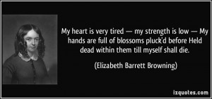 My heart is very tired — my strength is low — My hands are full of ...