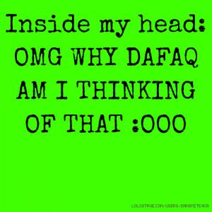Inside my head: OMG WHY DAFAQ AM I THINKING OF THAT :OOO