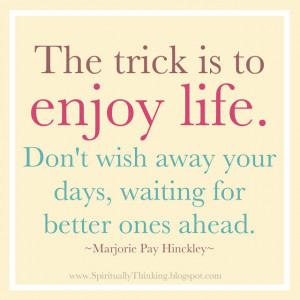 Don't wish away your days, waiting for better ones ahead.
