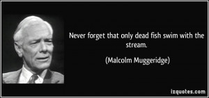 ... forget that only dead fish swim with the stream. - Malcolm Muggeridge