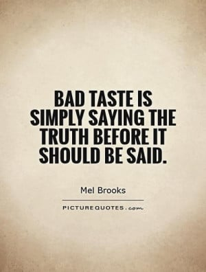 Bad taste is simply saying the truth before it should be said. Picture ...