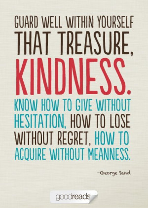 Guard well within yourself that treasure, kindness. Know how to give ...