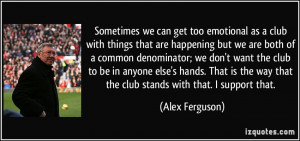 Sometimes we can get too emotional as a club with things that are ...