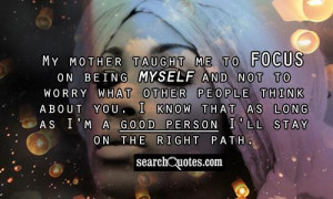 My mother taught me to focus on being myself and not to worry what ...