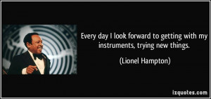 ... to getting with my instruments, trying new things. - Lionel Hampton