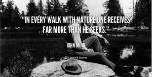 In every walk with nature one receives far more than he seeks.""