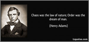 Chaos was the law of nature; Order was the dream of man. - Henry Adams