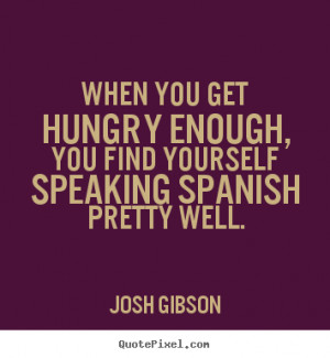 Josh Gibson Quotes - When you get hungry enough, you find yourself ...