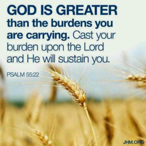 God is Greater than the burdens you are carrying. Cast your burden ...