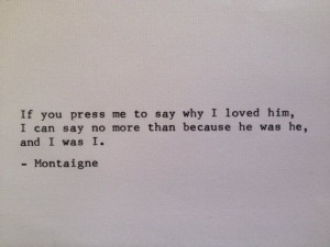 Montaigne - 'If you pressed me to say why I loved him, I can say no ...