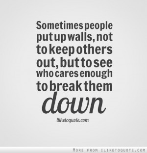 Sometimes people put up walls, not to keep others out, but to see who ...