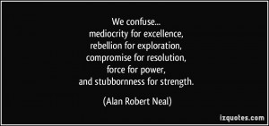 We confuse... mediocrity for excellence, rebellion for exploration ...