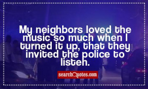 My neighbors loved the music so much when I turned it up, that they ...