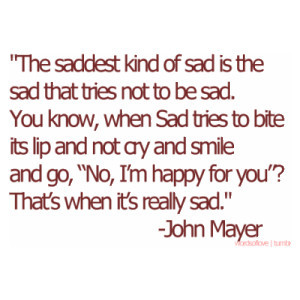 ... of sad is the sad that tries not to be sad you know when sad tries to