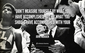 quote-John-Wooden-dont-measure-yourself-by-what-you-have-89508.png