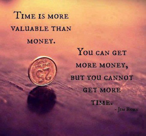 Time Is More Valuable Than Money You Can Get More Money But You Cannot ...