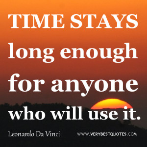 TIME QUOTES, Time stays long enough for anyone who will use it.