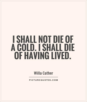 ... shall not die of a cold. I shall die of having lived Picture Quote #1