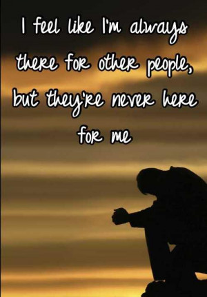 feel like I`m always there for other people, but they`re never here ...