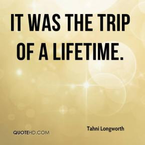 Tahni Longworth - It was the trip of a lifetime.