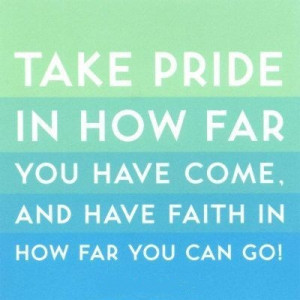 Take pride in how far you have come, and have faith in how far you can ...