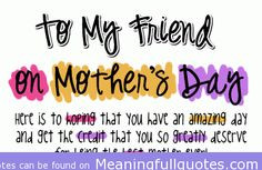 friend on mother s day here is to hoping that you have an amazing day ...