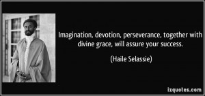 ... together with divine grace, will assure your success. - Haile Selassie
