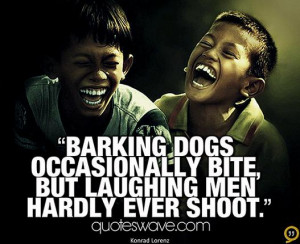 Barking dogs occasionally bite, but laughing men hardly ever shoot.