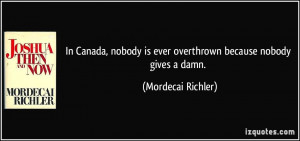 ... is ever overthrown because nobody gives a damn. - Mordecai Richler