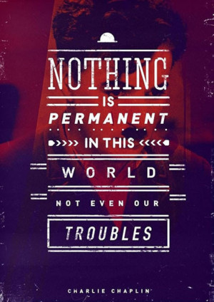 Nothing is permanent in this world not even our troubles