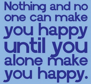 Nothing and no one can make you happy, until you alone make you happy
