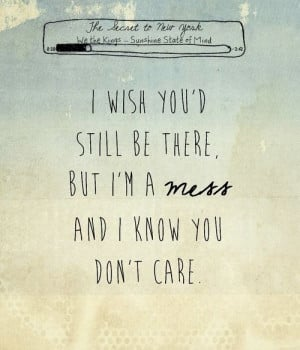 ... wish you'd still be there, but I'm a mess and I know you don't care
