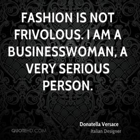 Donatella Versace - Fashion is not frivolous. I am a businesswoman, a ...