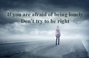 If you are afraid of being lonely Don't try to be right.