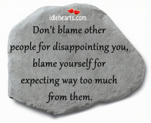don t blame other people for disappointing you blame yourself for ...