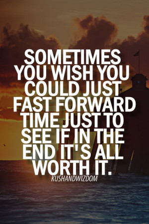 sometimes you wish you could just fast forward in time just to see if ...