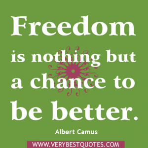 Freedom is nothing but a chance to be better. freedom quotes