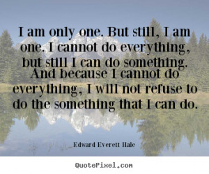 Edward Everett Hale Quotes - I am only one. But still, I am one. I ...